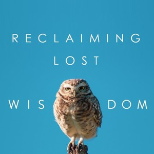 Reclaiming Lost Wisdom